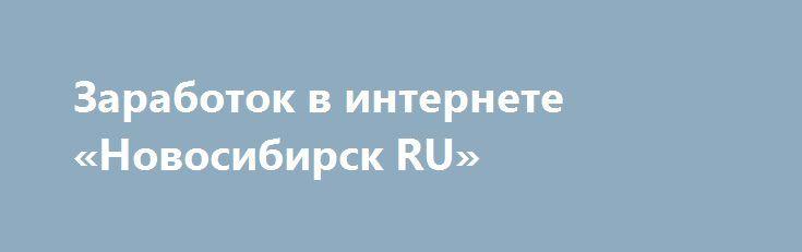 Заработок в интернете «Новосибирск RU» http://www.pogruzimvse.ru/doska11/?adv_id=1916 Не пыльная работа в сети Интернет. Ничего сложного нет, справится каждый. Заработок от $500 в месяц. Подробнее можно посмотреть поле запроса на почту.