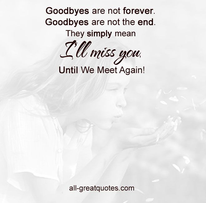 Goodbyes are not forever. Goodbyes are not the end. They simply mean I'll miss you, until we meet again! | #grief #loss #grieving #inlovingmemory #memorial #remembering | all-greatquotes.com