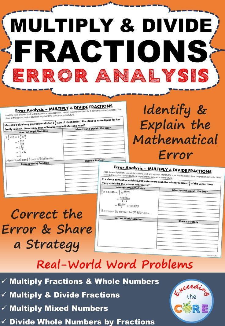 MULTIPLY & DIVIDE FRACTIONS Error Analysis  This resource includes 10 real-world word problems that are solved incorrectly. Students have to IDENTIFY THE ERROR, provide the CORRECT SOLUTION and share a helpful STRATEGY for solving the problem. Topics included: ✔ Multiply Fractions & Whole Numbers ✔ Multiply Fractions  ✔ Multiply Mixed Numbers ✔ Divide Whole Numbers by Fractions ✔ Divide Fractions  ✔ Divide Mixed Numbers Common Core 6.NS.1