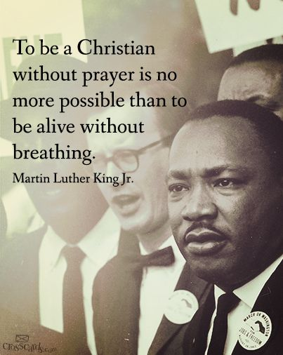 """To be a Christian without prayer is no more possible than to be alive without breathing."" - Martin Luther King (Actually it was Martin Luther)"