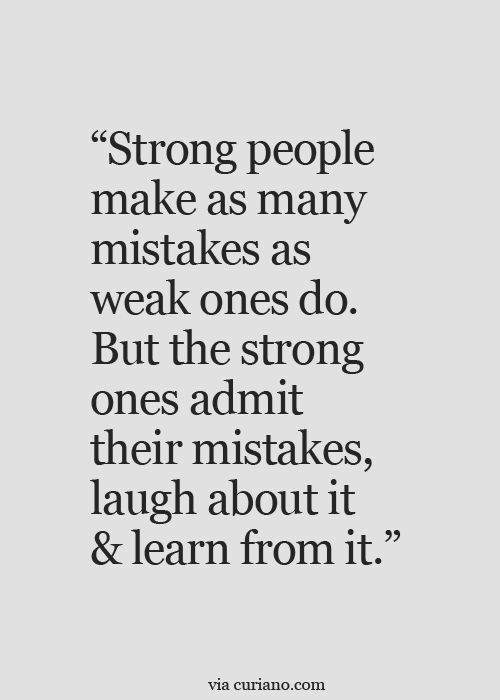 Strong people make as many mistakes as weak ones do. But the strong ones admit their mistakes,laugh about it and learn from it.