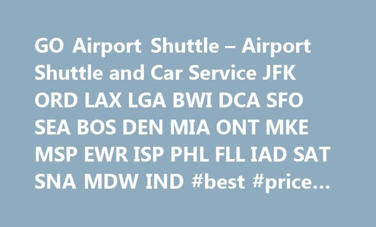GO Airport Shuttle – Airport Shuttle and Car Service JFK ORD LAX LGA BWI DCA SFO SEA BOS DEN MIA ONT MKE MSP EWR ISP PHL FLL IAD SAT SNA MDW IND #best #price #on #airfare http://travel.nef2.com/go-airport-shuttle-airport-shuttle-and-car-service-jfk-ord-lax-lga-bwi-dca-sfo-sea-bos-den-mia-ont-mke-msp-ewr-isp-phl-fll-iad-sat-sna-mdw-ind-best-price-on-airfare/  #go travel # GO Airport Shuttle Airport shuttle and private car service to and from your departure and destination cities at more than…