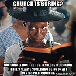 churchwhoopi - Church is boring? You probaly don't go to a Pentecostal church. (There's always something going on at a Pentecostal church)