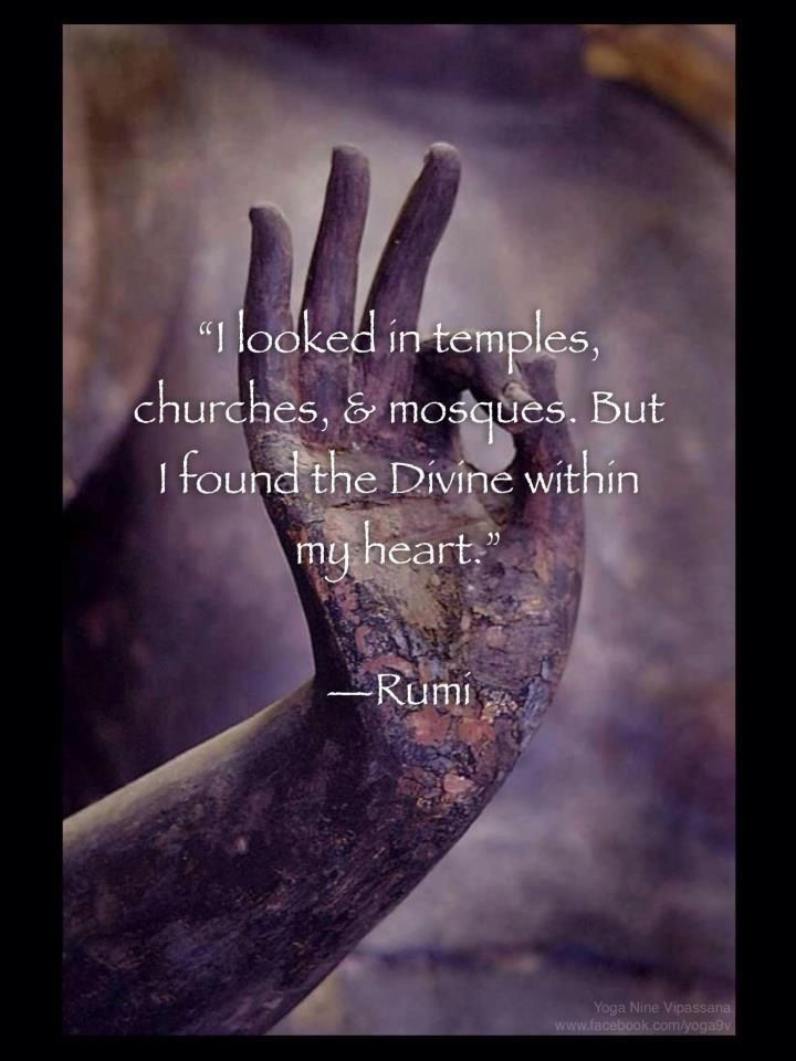 I looked in temples, churches, & mosques. But I found the Divine within my heart. -- Rumi