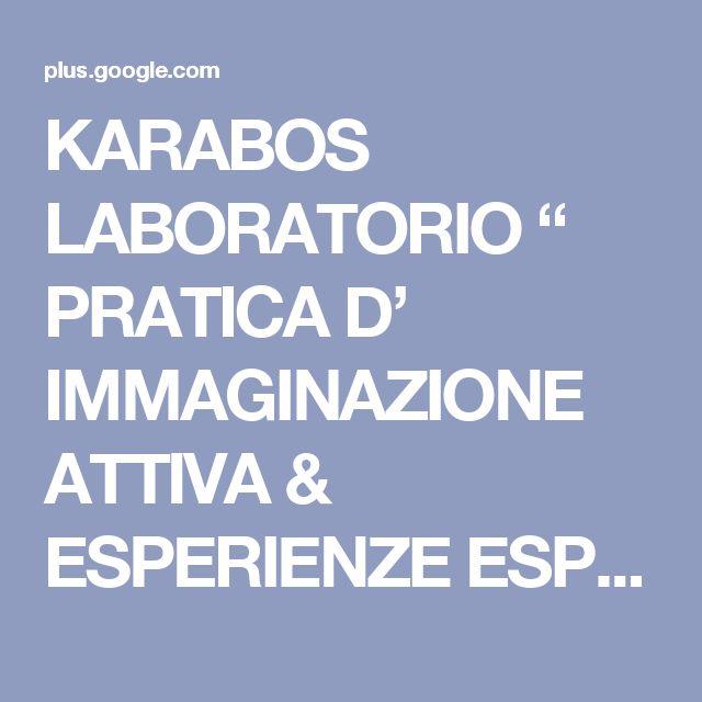 """KARABOS LABORATORIO """" PRATICA D' IMMAGINAZIONE ATTIVA & ESPERIENZE ESPRESSIVE..."""