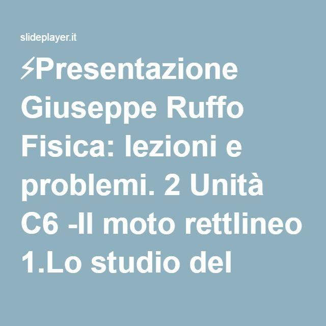 ⚡Presentazione Giuseppe Ruffo Fisica: lezioni e problemi. 2 Unità C6 -Il moto rettlineo 1.Lo studio del moto e la velocità 2.Il moto rettilineo uniforme 3.L'accelerazione.