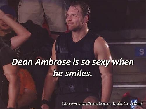 Oh yes you are Dean Ambrose and he is so sexy when he smile and I just love how the way he does things and even the way he walks and he walks almost like me! I want to say that Dean Ambrose is so best in the world!