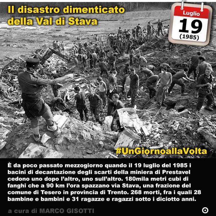 19 luglio 1985: il disastro dimenticato della Val di Stava  Immaginate 180mila metri cubi di acqua che in pochi istanti spazzano via Stava una frazione del comune di Tesero in provincia di Trento. Immaginate quelle 268 persone a cui lacqua non ha dato scampo. Non sono i tremila morti del Vajont ma i morti delle catastrofi innaturali indotte dalluomo non vanno a peso. Questa volta sono stati i bacini di decantazione della miniera di Prestavel a cedere. Si tratta di una miniera conosciuta e…