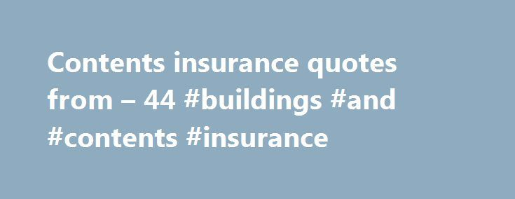 Contents insurance quotes from – 44 #buildings #and #contents #insurance http://honolulu.nef2.com/contents-insurance-quotes-from-44-buildings-and-contents-insurance/  # Contents Insurance Why you need contents insurance Contents insurance covers your household belongings, things like furniture and clothes, if they are damaged, lost or stolen. It's not compulsory, but that doesn't mean it should be overlooked, try to imagine what your house would be like empty. Could you replace everything in…
