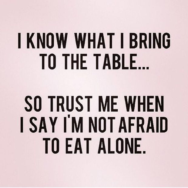 You'd rather eat alone than have him be disrespect what you do.