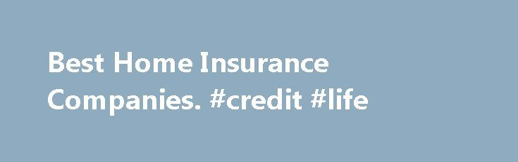 Best Home Insurance Companies. #credit #life http://insurances.remmont.com/best-home-insurance-companies-credit-life/  #best home insurance # Best Home Insurance Companies When determining the best homeowner's insurance company, there are a lot of different factors that can weigh into the equation. Home insurance rates, claims process. even financial strength of the underlying company can play a factor. When examining a company's premium quote, the best home insurance companiesRead MoreThe…
