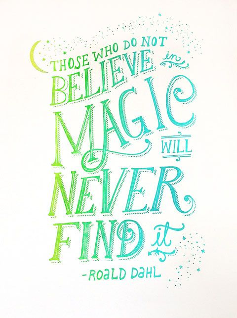 Those who do not believe in magic will never find it. Roald Dahl (Hello!Lucky)