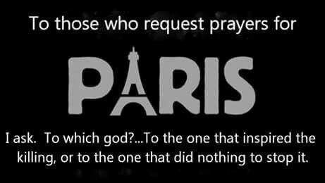 Atheism, Religion, God is Imaginary. To those who request prayers for Paris I ask: to which god? ...To the one that inspired the killing, or to the one that did nothing to stop it.