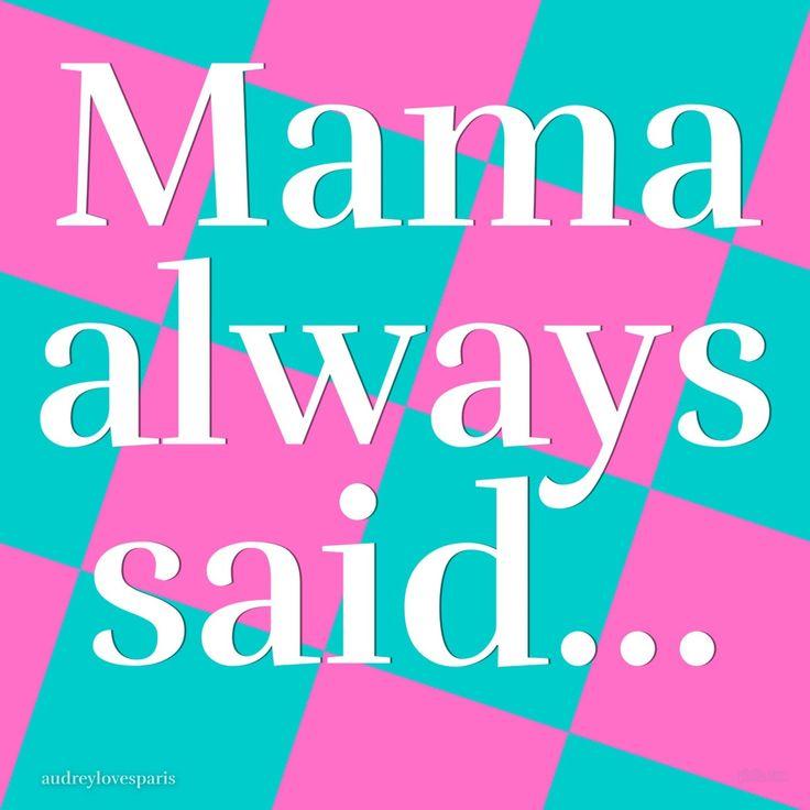 mama always said….