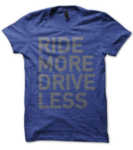 Ride More Drive Less. Seems like a simple idea, and something worth striving towards. Think of this shirt like a handy little reminder of how you like to get from point A to B. Available either in vin