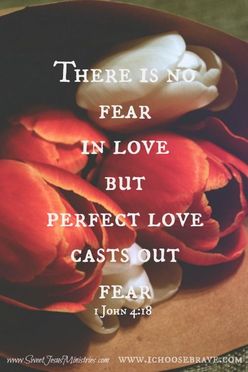 Perfect love casts out fear. 1 John 4:18