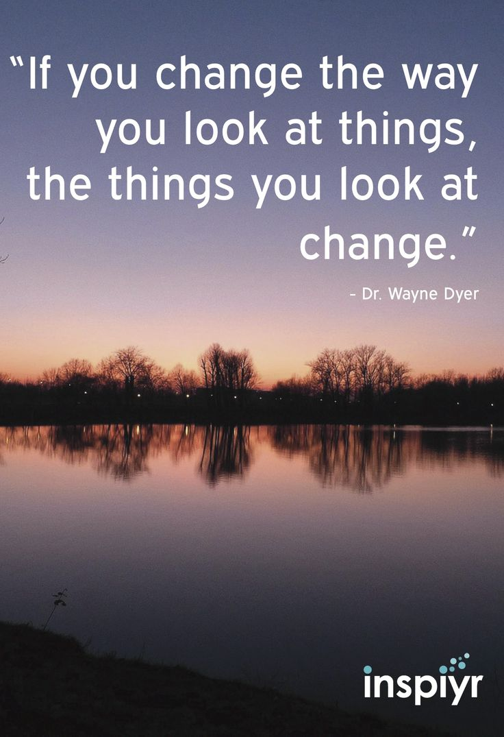 If you change the way you look at things, the things you ...