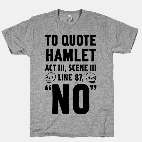 I'm not a big t-shirt person, but you can't go wrong with Hamlet