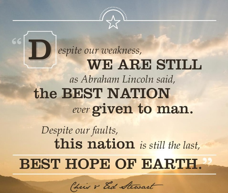"""I, for one, still believe that some of America's greatest days are yet ahead. I also believe that """"He loves his country best who strives to make it best."""" May we never forget that """"To live in a land in which each individual has the right to life and liberty is a glorious privilege."""" And, may we each continue to build hope in our great nation and work together to make it even better!"""