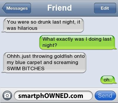 Crazy Text Messages - ppstrongFriendYou were so drunk last night, it was hilariousWhat exactly was I doing last night?/strong/p pOhhh./p pJust throwing goldfish onto my blue carpet and screaming SWIM BITCHESoh./p/p