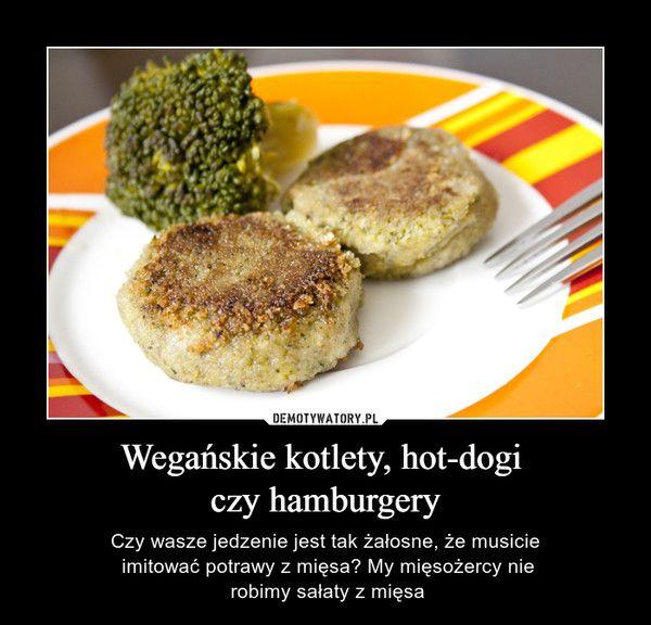 Wegańskie kotlety, hot-dogi czy hamburgery – Czy wasze jedzenie jest tak żałosne, że musicie imitować potrawy z mięsa? My mięsożercy nie robimy sałaty z mięsa