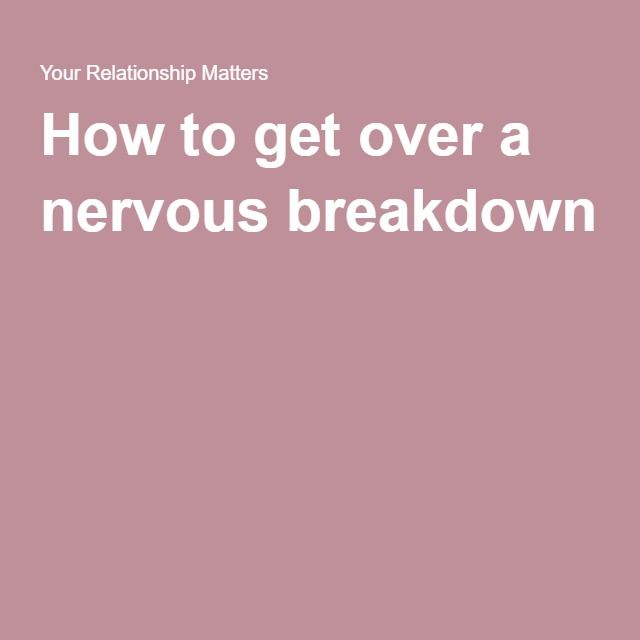 How to get over a nervous breakdown