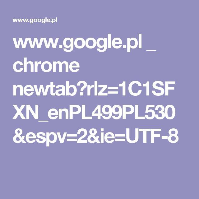 www.google.pl _ chrome newtab?rlz=1C1SFXN_enPL499PL530&espv=2&ie=UTF-8