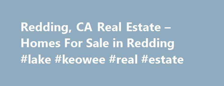 Redding, CA Real Estate – Homes For Sale in Redding #lake #keowee #real #estate http://remmont.com/redding-ca-real-estate-homes-for-sale-in-redding-lake-keowee-real-estate/  #redding ca real estate # Your Redding Real Estate Connection We never miss a beat. You never miss a listing. Instantly see all available homes for sale in the Redding area and get immediate access to the most complete real estate data, including multiple photos, interactive maps, neighborhood statistics, nearby schools…