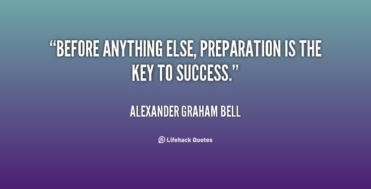 Before anything else, preparation is the key to success. - Alexander Graham Bell at Lifehack QuotesAlexander Graham Bell at http://quotes.lifehack.org/by-author/alexander-graham-bell/
