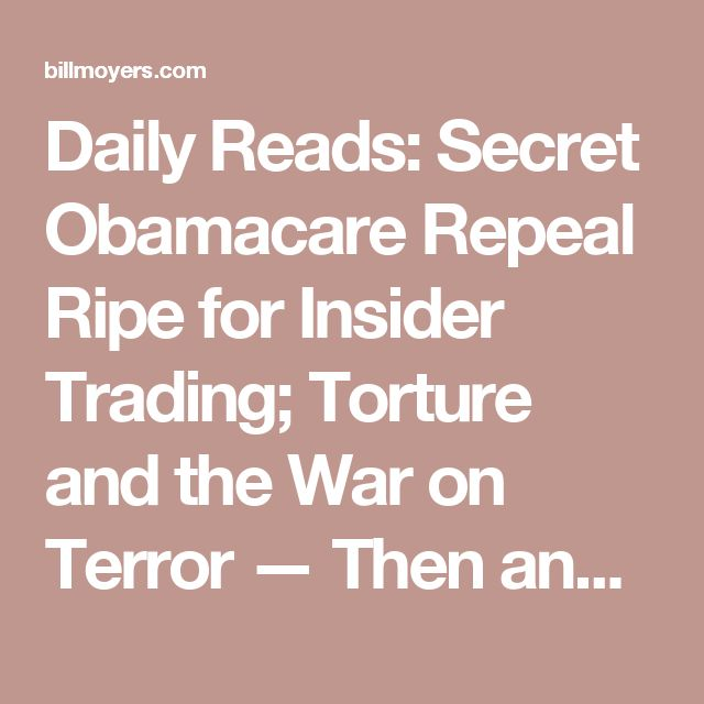 Daily Reads: Secret Obamacare Repeal Ripe for Insider Trading; Torture and the War on Terror — Then and Now – BillMoyers.com