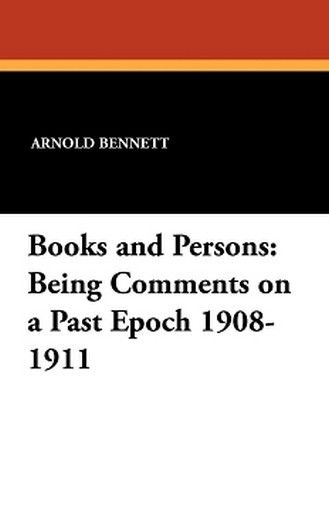 Books and Persons: Being Comments on a Past Epoch 1908-1911, by Arnold Bennett (Paperback)