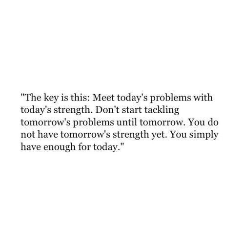 Meet today's problems with today's strength. Don't start tackling tomorrow's problems until tomorrow. You do not have tomorrow's strength yet. You simply have enough for today.