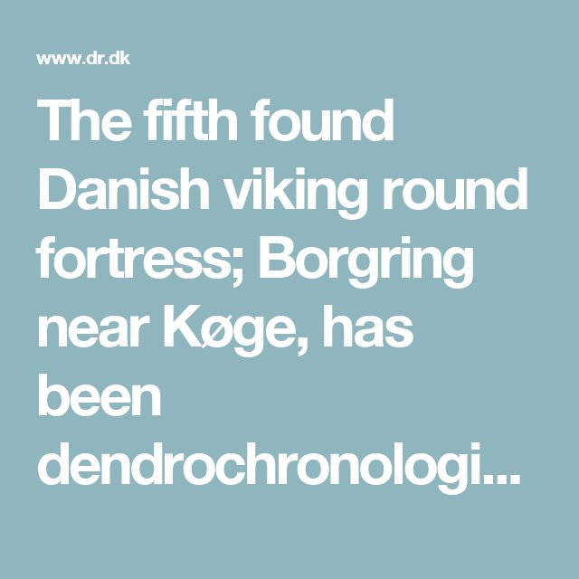 """The fifth found Danish viking round fortress; """"Borgring"""" near Køge, Denmark, has been dendrochronologically dated, through a piece of oak. It has been dated at between year 893 and 1017 AD, putting it within the timeframe of the four other, previously found, Danish viking round fortresses. (Link: Danish article (in Danish), from July 2017, and another Danish article in Danish: http://jyllands-posten.dk/kultur/historie/ECE9699335/et-stykke-egetrae-afsloerer-harald-blaatands-femte-vikingeborg)"""