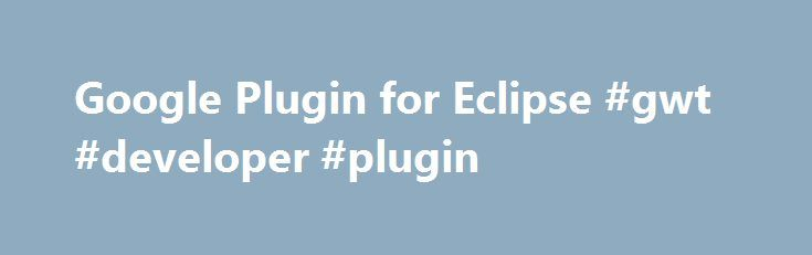 Google Plugin for Eclipse #gwt #developer #plugin http://france.remmont.com/google-plugin-for-eclipse-gwt-developer-plugin/  # Google Plugin for Eclipse About the Google Plugin for Eclipse The plugin helps developers create a rich user experience. It generates high quality Ajax code using GWT and deploys applications to the App Engine Standard environment. The plugin also works with Apps Script projects on Drive. These tools free developers to focus on creating great application logic. The…