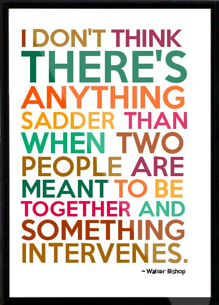 Walter Bishop - I don't think there's anything sadder than when two people are meant to be together and something in Framed Quote