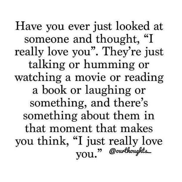"You have to appreciate the simple things in love. | ""Have you ever just looked at someone and thought, 'I really love you.' They're just talking or humming or watching a movie or reading a book or laughing or something, and there's something about them in that moment that makes you think, 'I just really love you.'"""
