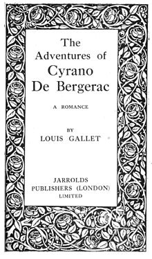 """The Adventures of Cyrano De Bergerac"", by Louis Gallet, was published in English by Jarrolds Publishers (London) in 1900. This is a swashbuckling tale of adventure and romance bearing no resemblance to Rostand's play, other than the outstanding physical characteristics of the De Bergerac character."