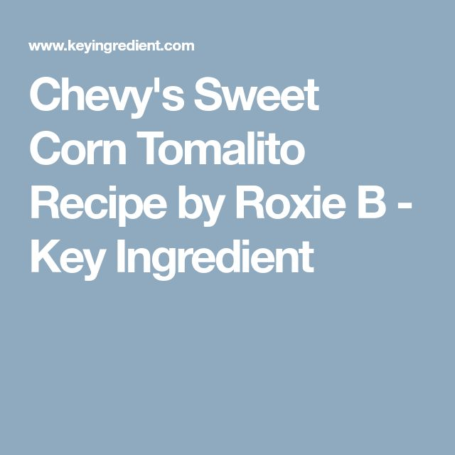 Chevy's Sweet Corn Tomalito Recipe by Roxie B - Key Ingredient