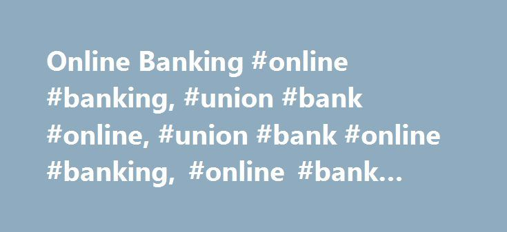 Online Banking #online #banking, #union #bank #online, #union #bank #online #banking, #online #bank #account http://los-angeles.nef2.com/online-banking-online-banking-union-bank-online-union-bank-online-banking-online-bank-account/  # Online Banking—On Time, Every Time Manage your accounts from nearly anywhere with Online Banking. Union Bank offers a variety of online services and features that make your money easier to manage: Pay bills, schedule payments, and transfer funds between…