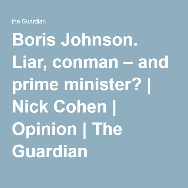 The mayor of London has been treated with woozy indulgence by the media. But Britain may pay the price - Boris Johnson. Liar, conman – and prime minister? | Nick Cohen | Opinion | The Guardian
