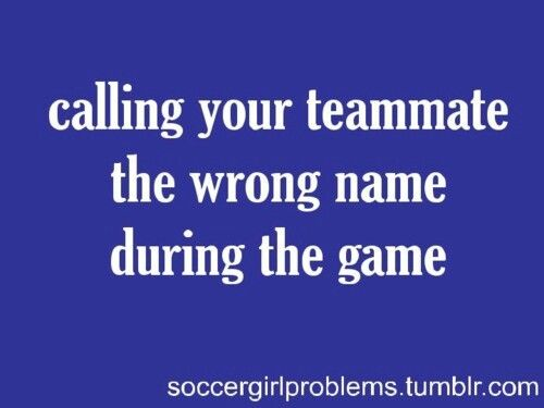...calling your teammate the wrong name during the game.