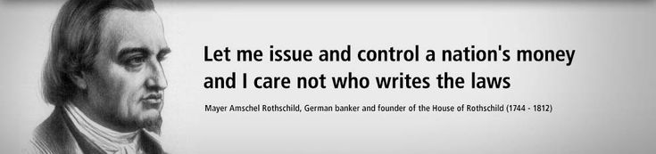 Let me issue and control a nations money and I care not who writes the laws - Quote by Mayer Amschel Rothschild, German banker and founder of the House of Rothschild (1744 - 1812).