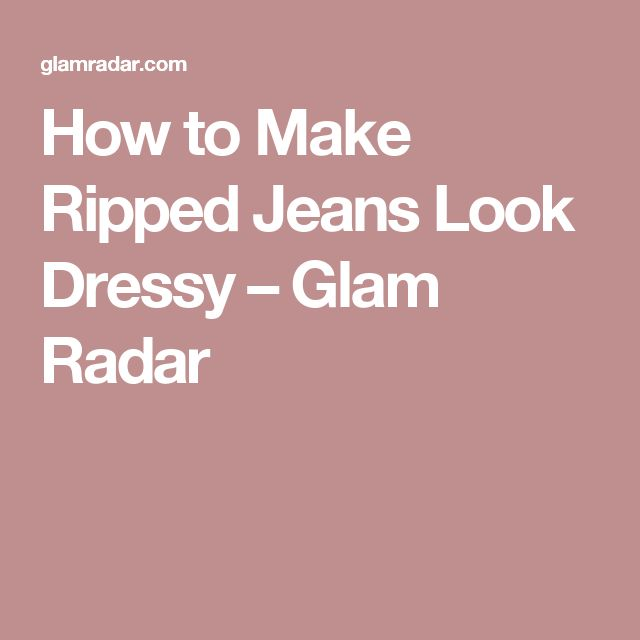 How to Make Ripped Jeans Look Dressy – Glam Radar