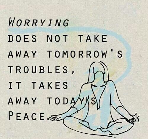 So real and true. Don't let the fear of tomorrow's troubles steal the peace in today. Namaste