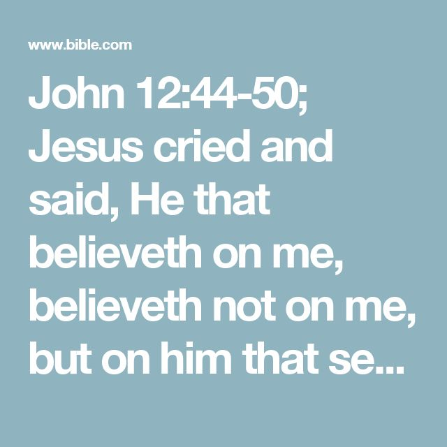 John 12:44-50; Jesus cried and said, He that believeth on me, believeth not on me, but on him that sent me.    And he that seeth me seeth him that sent me.    I am come a light into the world, that whosoever believeth on me should not abide in darkness.    And if any man hear my words, and believe not, I judge him not: for I came not to judge the world, but to save the world.    He that rejecteth me, and receiveth not my words, hath one that judgeth him: the word that I have spoken, the same…