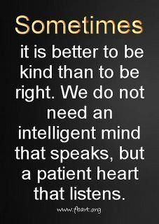 "My dad always said this to me. I have a hard time not being right, but his words usually pop up ""it's better to be kind, than to be right."""