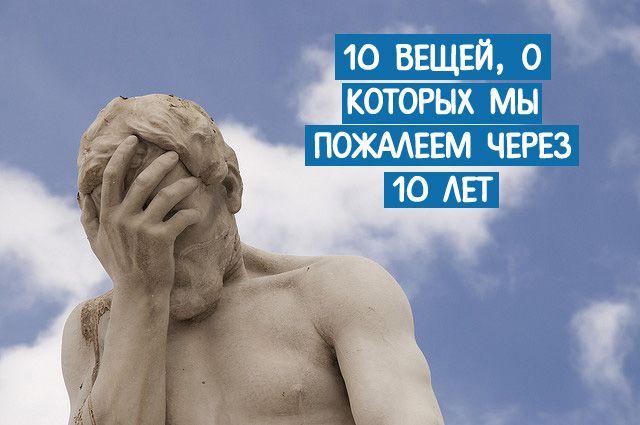 10 вещей, о которых мы пожалеем через 10 лет ~ Трансерфинг реальности