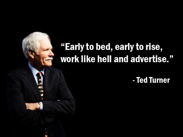 """""""Early to bed, early to rise, work like hell and advertise."""" - Ted Turner - More Ted Turner at http://www.evancarmichael.com/Famous-Entrepreneurs/613/summary.php"""
