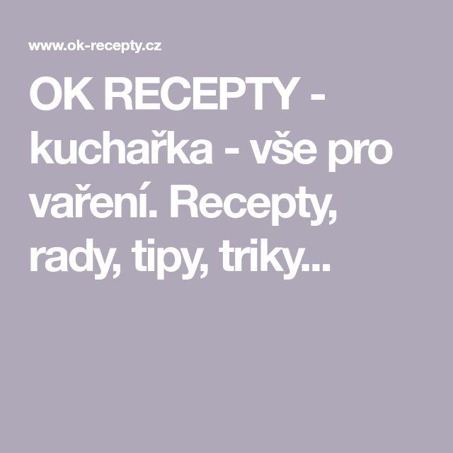 OK RECEPTY - kuchařka - vše pro vaření. Recepty, rady, tipy, triky...