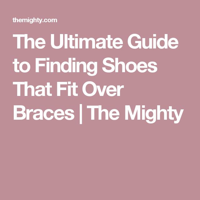 The Ultimate Guide to Finding Shoes That Fit Over Braces | The Mighty